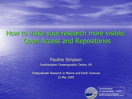 UNIVERSITY OF SOUTHAMPTON AND NATURAL ENVIRONMENT RESEARCH COUNCIL Southampton Oceanography Centre How to make your research more visible: Open Access.