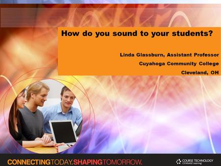 How do you sound to your students? Linda Glassburn, Assistant Professor Cuyahoga Community College Cleveland, OH.