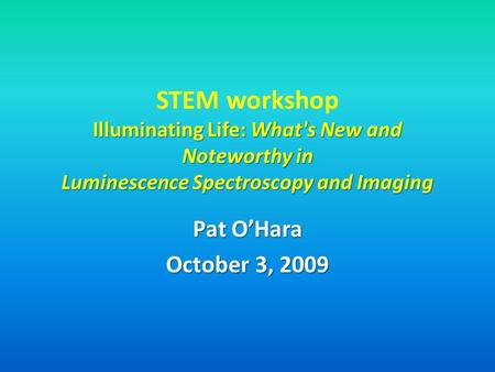 STEM workshop Illuminating Life: What's New and Noteworthy in Luminescence Spectroscopy and Imaging Pat O'Hara October 3, 2009.