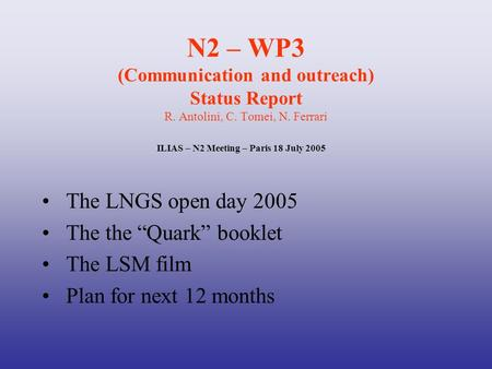 "N2 – WP3 (Communication and outreach) Status Report R. Antolini, C. Tomei, N. Ferrari The LNGS open day 2005 The the ""Quark"" booklet The LSM film Plan."