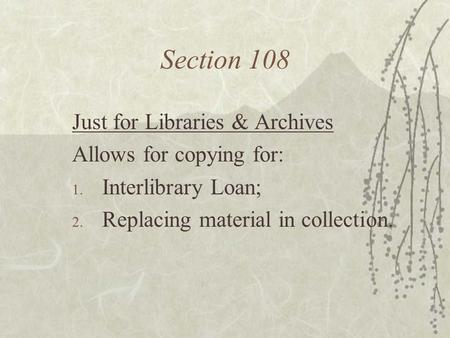 Section 108 Just for Libraries & Archives Allows for copying for: 1. Interlibrary Loan; 2. Replacing material in collection.
