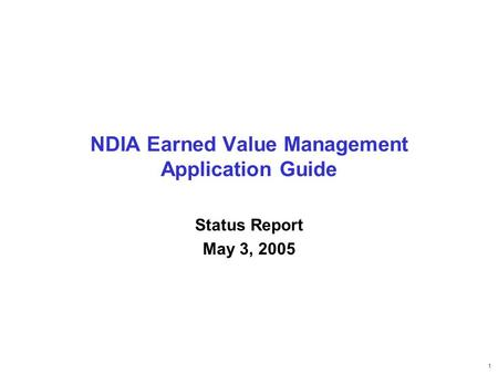 1 NDIA Earned Value Management Application Guide Status Report May 3, 2005.