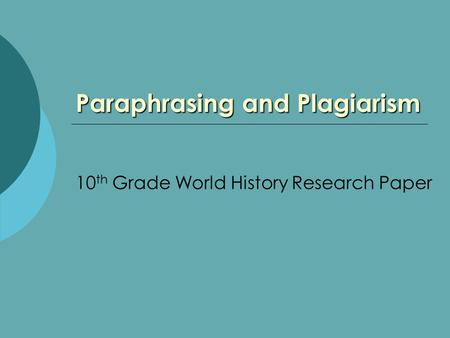 Paraphrasing and Plagiarism 10 th Grade World History Research Paper.