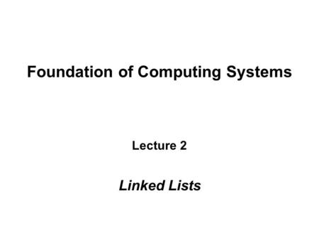 Foundation of Computing Systems Lecture 2 Linked Lists.