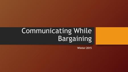 Communicating While Bargaining Winter 2015. Why you NEED to Communicate Without information about Association activities members remain apathetic and/or.
