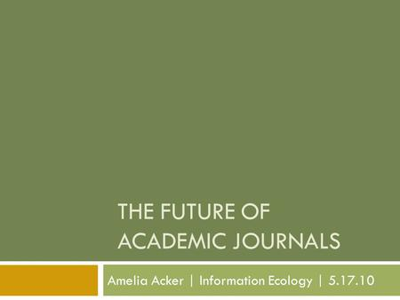 THE FUTURE OF ACADEMIC JOURNALS Amelia Acker | Information Ecology | 5.17.10.