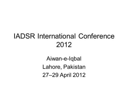 IADSR International Conference 2012 Aiwan-e-Iqbal Lahore, Pakistan 27–29 April 2012.