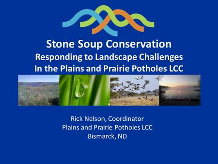 Stone Soup Conservation Responding to Landscape Challenges In the Plains and Prairie Potholes LCC Rick Nelson, Coordinator Plains and Prairie Potholes.