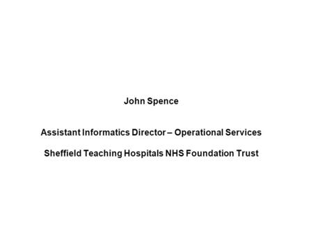 John Spence Assistant Informatics Director – Operational Services Sheffield Teaching Hospitals NHS Foundation Trust.