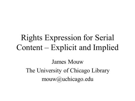 Rights Expression for Serial Content – Explicit and Implied James Mouw The University of Chicago Library
