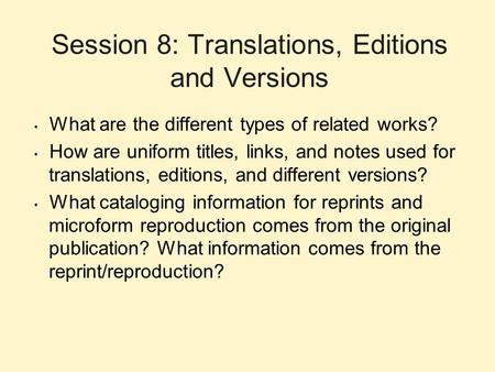 Session 8: Translations, Editions and Versions What are the different types of related works? How are uniform titles, links, and notes used for translations,