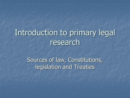 Introduction to primary legal research Sources of law, Constitutions, legislation and Treaties.