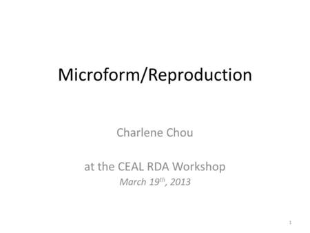 Microform/Reproduction Charlene Chou at the CEAL RDA Workshop March 19 th, 2013 1.