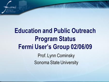 Education and Public Outreach Program Status Fermi User's Group 02/06/09 Prof. Lynn Cominsky Sonoma State University.