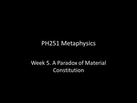 PH251 Metaphysics Week 5. A Paradox of Material Constitution.