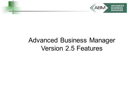 Advanced Business Manager Version 2.5 Features. business solutions you can count on Contents 3Back to Back Orders 8Requisitions 9Barcode Printing 13Products,