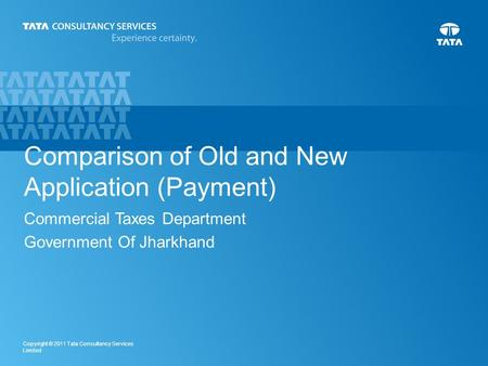 1 Copyright © 2011 Tata Consultancy Services Limited Comparison of Old and New Application (Payment) Commercial Taxes Department Government Of Jharkhand.