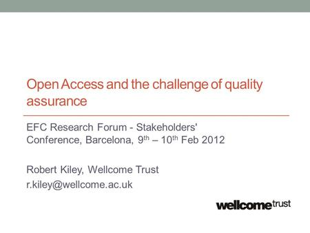 Open Access and the challenge of quality assurance EFC Research Forum - Stakeholders' Conference, Barcelona, 9 th – 10 th Feb 2012 Robert Kiley, Wellcome.