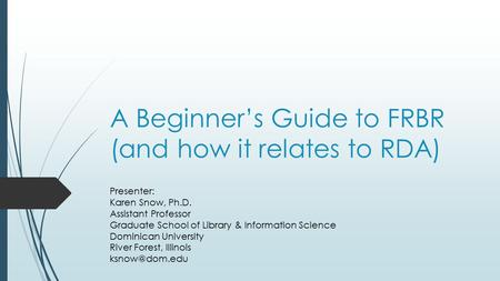 A Beginner's Guide to FRBR (and how it relates to RDA) Presenter: Karen Snow, Ph.D. Assistant Professor Graduate School of Library & Information Science.
