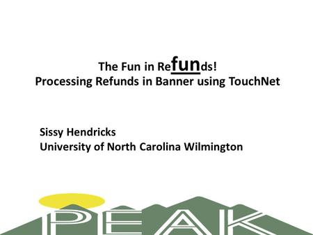 The Fun in Re fun ds! Processing Refunds in Banner using TouchNet Sissy Hendricks University of North Carolina Wilmington.