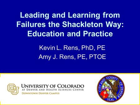 Leading and Learning from Failures the Shackleton Way: Education and Practice Kevin L. Rens, PhD, PE Amy J. Rens, PE, PTOE.