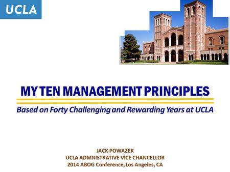 MY TEN MANAGEMENT PRINCIPLES JACK POWAZEK UCLA ADMNISTRATIVE VICE CHANCELLOR 2014 ABOG Conference, Los Angeles, CA Based on Forty Challenging and Rewarding.