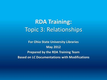 RDA Training: Topic 3: Relationships For Ohio State University Libraries May 2012 Prepared by the RDA Training Team Based on LC Documentations with Modificati.