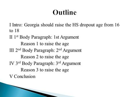 I Intro: Georgia should raise the HS dropout age from 16 to 18 II 1 st Body Paragraph: 1st Argument Reason 1 to raise the age III 2 nd Body Paragraph: