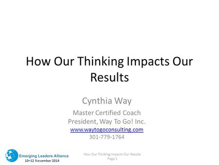 10–12 November 2014 How Our Thinking Impacts Our Results Page 1 How Our Thinking Impacts Our Results Cynthia Way Master Certified Coach President, Way.