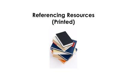 Referencing Resources (Printed). Know why referencing within our work is important. Be able to reference correctly, using the Harvard system. By the end.