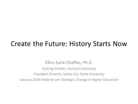 Create the Future: History Starts Now Ellen-Earle Chaffee, Ph.D. Visiting Scholar, Harvard University President Emerita, Valley City State University January.