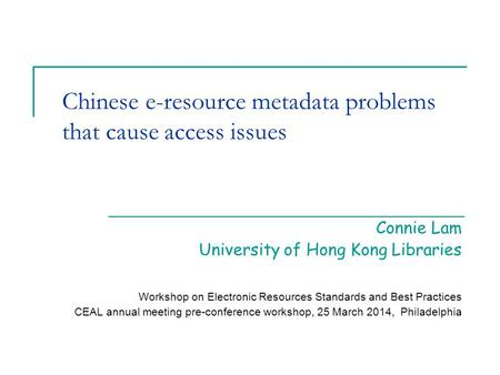 Chinese e-resource metadata problems that cause access issues Connie Lam University of Hong Kong Libraries Workshop on Electronic Resources Standards and.