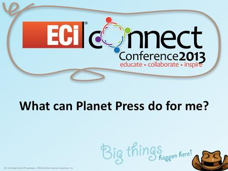 ECi Confidential & Proprietary - ©2013 eCommerce Industries, Inc. 1 1 What can Planet Press do for me?