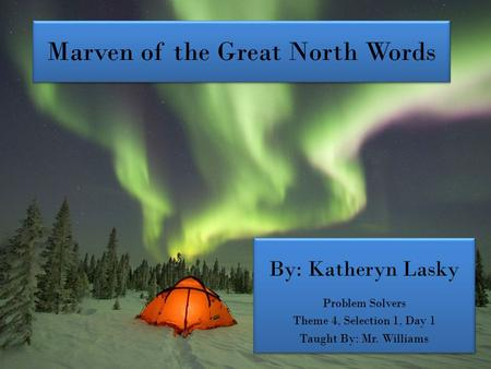 Marven of the Great North Words By: Katheryn Lasky Problem Solvers Theme 4, Selection 1, Day 1 Taught By: Mr. Williams By: Katheryn Lasky Problem Solvers.