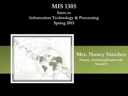 MIS 1305 Intro to Information Technology & Processing Spring 2015 Mrs. Nancy Sánchez 710-6173.