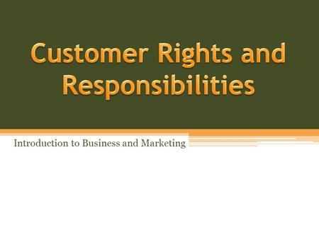 Introduction to Business and Marketing. Objectives Describe seven protections that are included in the Consumer Bill of Rights Describe the responsibilities.