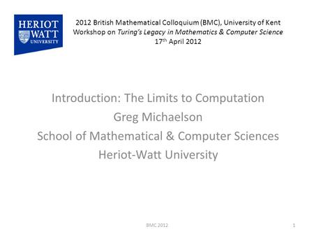 2012 British Mathematical Colloquium (BMC), University of Kent Workshop on Turing's Legacy in Mathematics & Computer Science 17 th April 2012 Introduction: