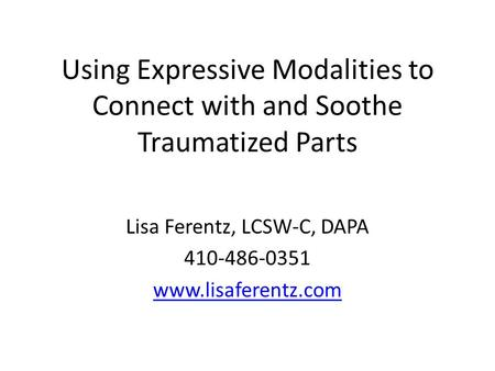 Using Expressive Modalities to Connect with and Soothe Traumatized Parts Lisa Ferentz, LCSW-C, DAPA 410-486-0351 www.lisaferentz.com Do not reprint without.
