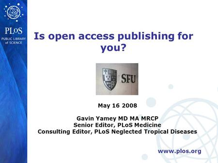 Www.plos.org Is open access publishing for you? May 16 2008 Gavin Yamey MD MA MRCP Senior Editor, PLoS Medicine Consulting Editor, PLoS Neglected Tropical.