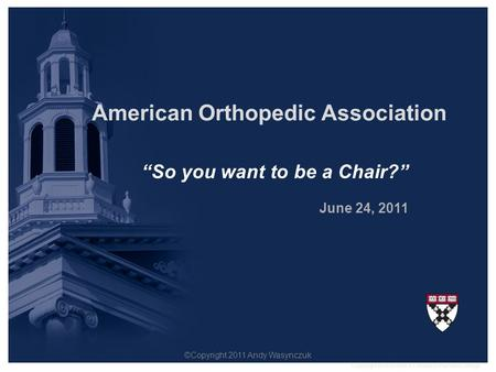 """So you want to be a Chair?"" June 24, 2011 American Orthopedic Association Copyright © President & Fellows of Harvard College. ©Copyright 2011 Andy Wasynczuk."