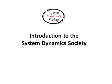 Introduction to the System Dynamics Society. Agenda System Dynamics Evolution The System Dynamics Society Activities Annual Conferences Publications Awards.