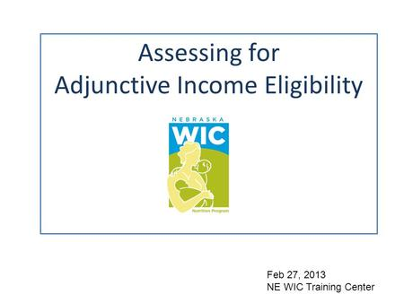 Assessing for Adjunctive Income Eligibility 1 Feb 27, 2013 NE WIC Training Center.