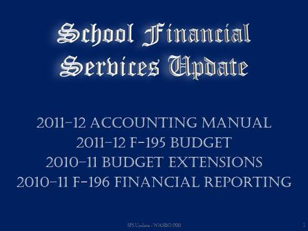 2011–12 Accounting Manual 2011–12 F-195 Budget 2010–11 Budget Extensions 2010–11 F-196 Financial Reporting SFS Update - WASBO 2011 1.