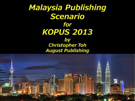 Malaysia Publishing Scenario for KOPUS 2013 by Christopher Toh August Publishing.