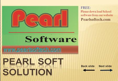 Www.pearlsoftech.com FREE: Please down load School software from our website Pearlsoftech.com Back slideNext slide.