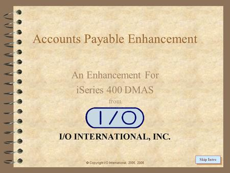 Accounts Payable Enhancement An Enhancement For iSeries 400 DMAS from  Copyright I/O International, 2006, 2008 Skip Intro.
