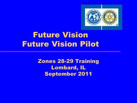Future Vision Future Vision Pilot Zones 28-29 Training Lombard, IL September 2011.