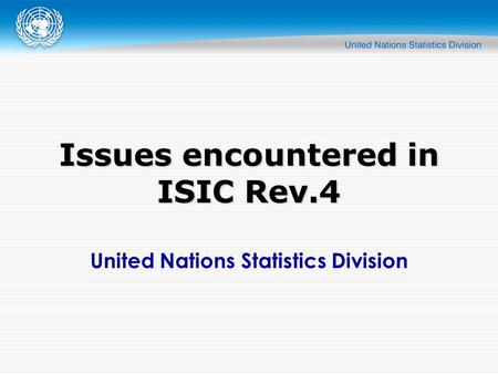 United Nations Statistics Division Issues encountered in ISIC Rev.4.