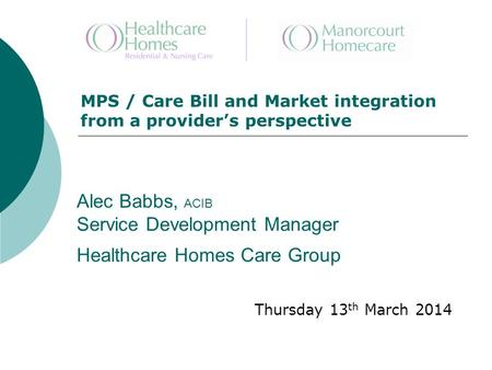 Alec Babbs, ACIB Service Development Manager Healthcare Homes Care Group Thursday 13 th March 2014 MPS / Care Bill and Market integration from a provider's.