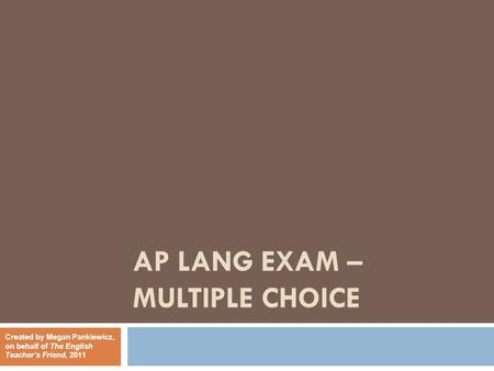 AP LANG EXAM – MULTIPLE CHOICE Created by Megan Pankiewicz, on behalf of The English Teacher's Friend, 2011.